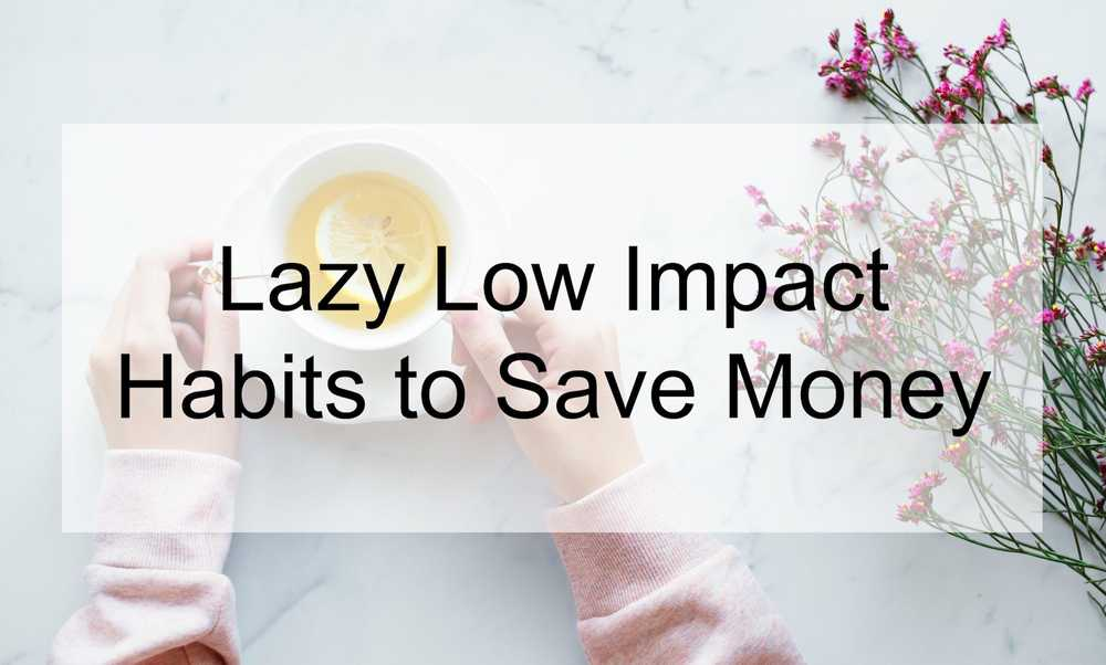 Lazy & Low Impact Habits to Save Time and Money